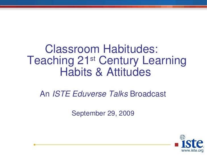 <ul><li>Classroom Habitudes:  Teaching 21 st  Century Learning Habits & Attitudes  </li></ul><ul><li>An  ISTE Eduverse Tal...