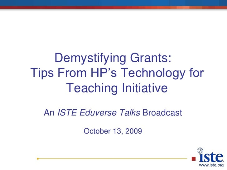 Demystifying Grants: Tips From HP's Technology for Teaching Initiative<br />An ISTE Eduverse Talks Broadcast<br />October ...