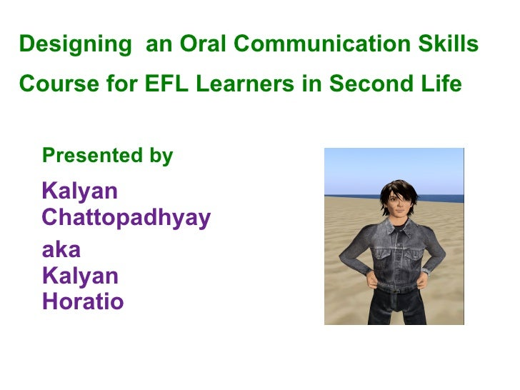 Designing  an Oral Communication Skills  Course  for EFL Learners in Second Life Presented by   aka Kalyan Horatio Kalyan ...