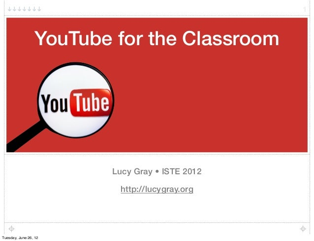 YouTube for the Classroom Lucy Gray • ISTE 2012 http://lucygray.org 1 Tuesday, June 26, 12