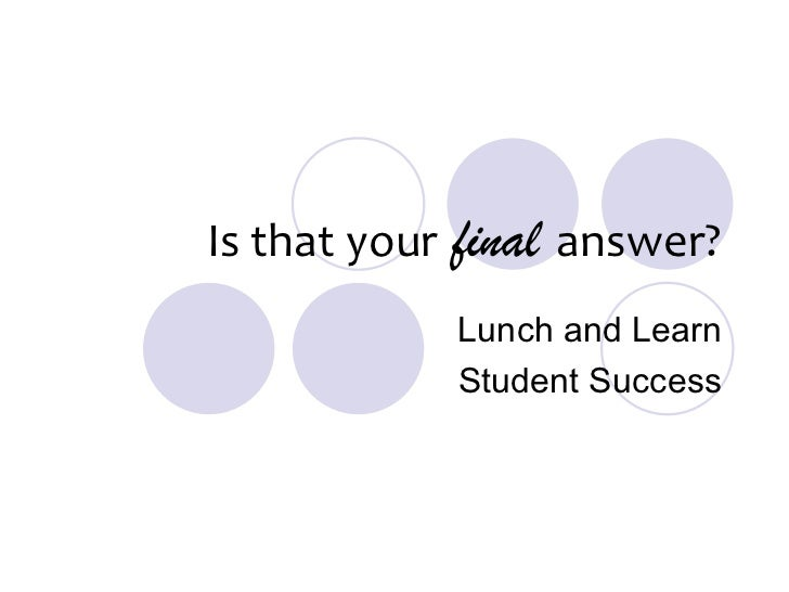 Is that your   final   answer? Lunch and Learn Student Success