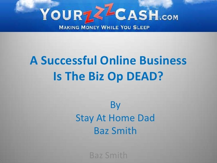 A Successful Online Business Is The Biz Op DEAD?<br />By <br />Stay At Home Dad <br />Baz Smith<br />Baz Smith<br />