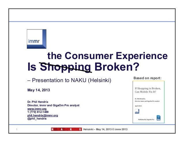 1 Helsinki – May 14, 2013 © immr 2013Is Shopping Broken?– Presentation to NAKU (Helsinki)May 14, 2013Dr. Phil HendrixDirec...