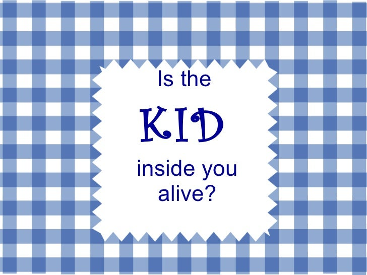Is the  KID   inside you alive?