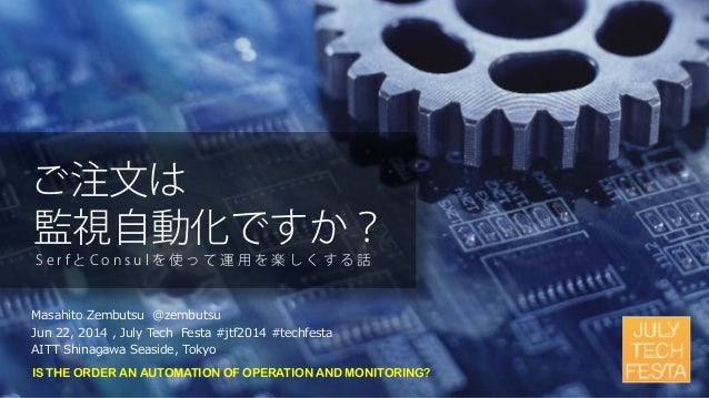 IS THE ORDER AN AUTOMATION OF OPERATION AND MONITORING? Masahito Zembutsu @zembutsu Jun 22, 2014 , July Tech Festa #jtf201...