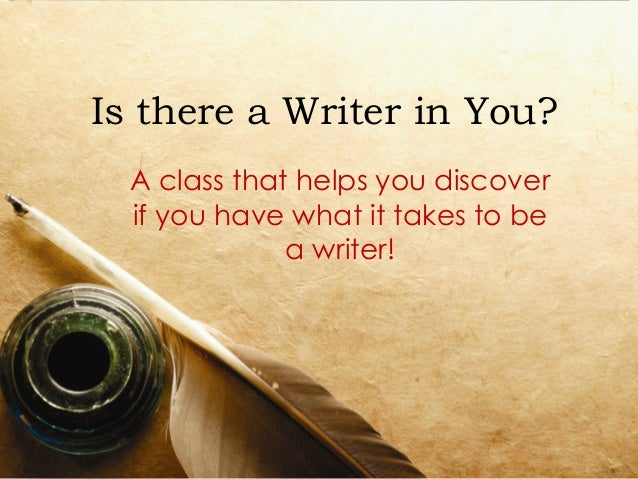 Is there a Writer in You?  A class that helps you discover  if you have what it takes to be              a writer!