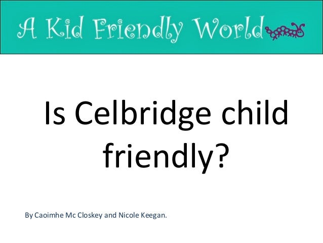 Is Celbridge child friendly? By Caoimhe Mc Closkey and Nicole Keegan.