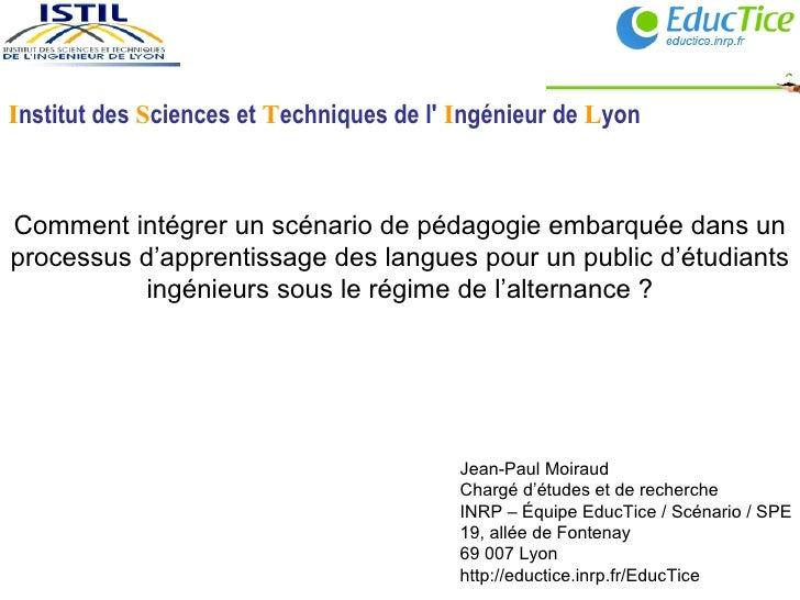 Jean-Paul Moiraud Chargé d'études et de recherche INRP – Équipe EducTice / Scénario / SPE 19, allée de Fontenay 69 007 Lyo...
