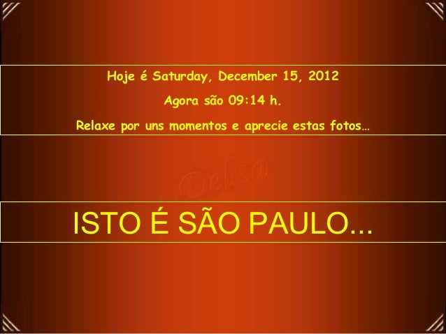 Hoje é Saturday, December 15, 2012             Agora são 09:14 h.Relaxe por uns momentos e aprecie estas fotos…ISTO É SÃO ...