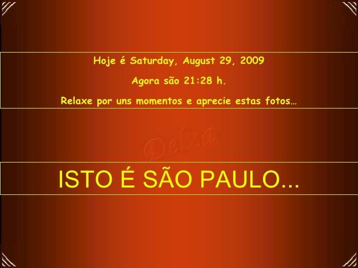 Hoje é  Saturday, August 29, 2009 Agora são  21:28  h. Relaxe por uns momentos e aprecie estas fotos… ISTO É SÃO PAULO...