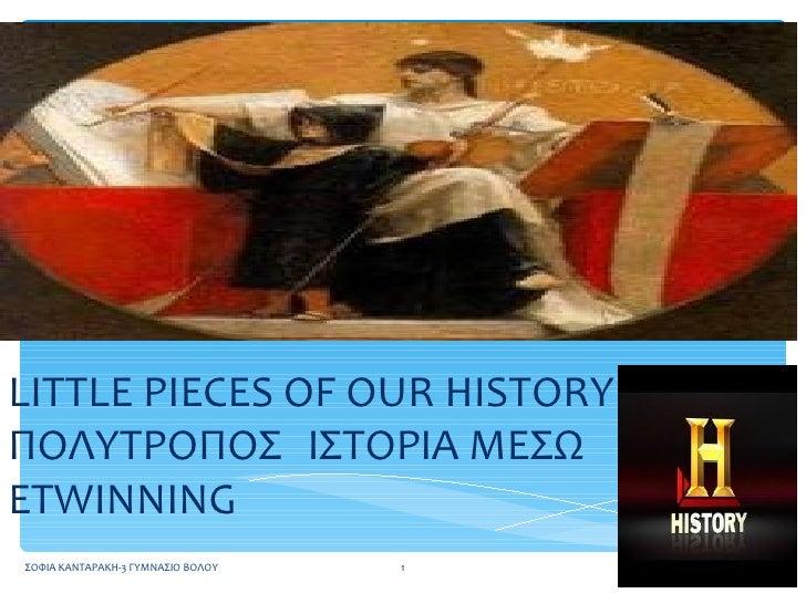 LITTLE PIECES OF OUR HISTORYΠΟΛΥΤΡΟΠΟΣ ΙΣΤΟΡΙΑ ΜΕΣΩETWINNINGΣΟΦΙΑ ΚΑΝΤΑΡΑΚΗ-3 ΓΥΜΝΑΣΙΟ ΒΟΛΟΥ   1