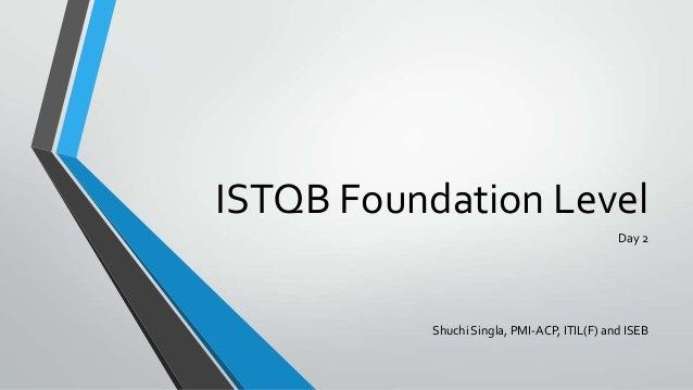 ISTQB Foundation Level Day 2  Shuchi Singla, PMI-ACP, ITIL(F) and ISEB