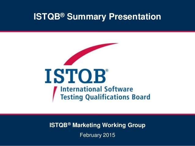 ISTQB® Summary Presentation ISTQB® Marketing Working Group February 2015