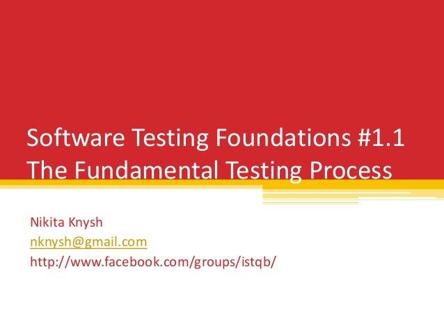 Software Testing Foundations #1.1 The Fundamental Testing Process Nikita Knysh nknysh@gmail.com http://www.facebook.com/gr...