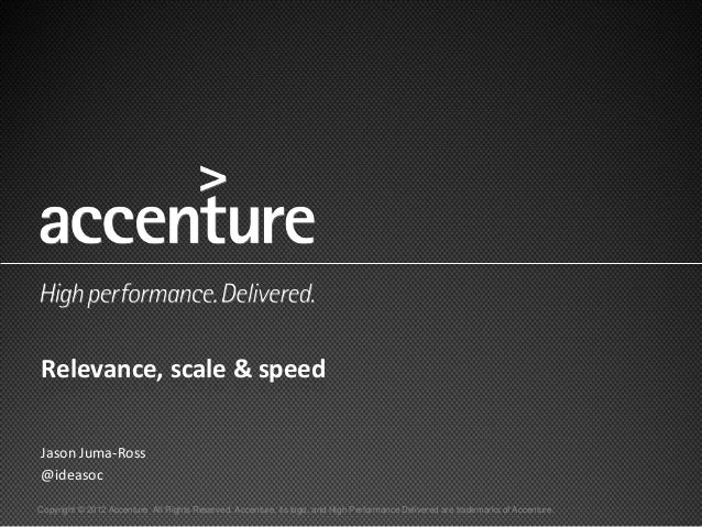 Relevance, scale & speedJason Juma-Ross@ideasocCopyright © 2012 Accenture All Rights Reserved. Accenture, its logo, and Hi...