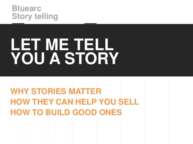 BluearcStory tellingLET ME TELLYOU A STORYWHY STORIES MATTERHOW THEY CAN HELP YOU SELLHOW TO BUILD GOOD ONES