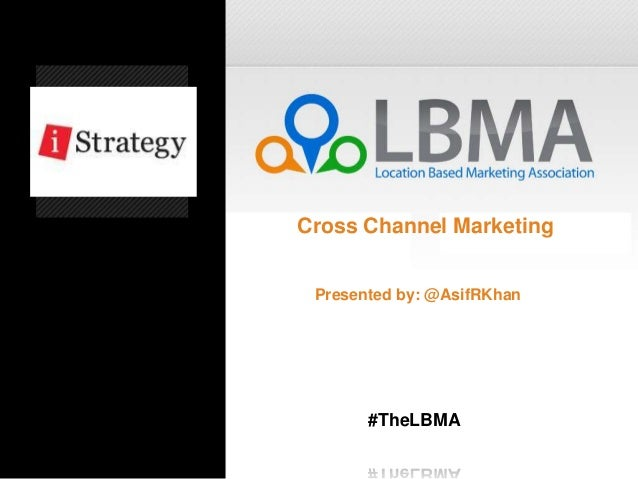 Cross Channel Marketing Presented by: @AsifRKhan       #TheLBMA