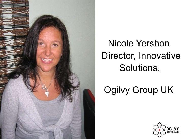 <ul><li>Nicole Yershon Director, Innovative Solutions,  </li></ul><ul><li>Ogilvy Group UK </li></ul>