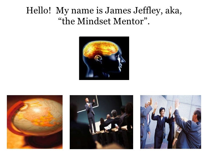 "Hello!  My name is James Jeffley, aka, ""the Mindset Mentor"".  <br />"