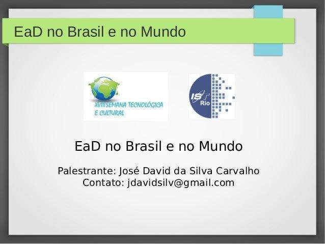 EaD no Brasil e no MundoEaD no Brasil e no MundoPalestrante: José David da Silva CarvalhoContato: jdavidsilv@gmail.com