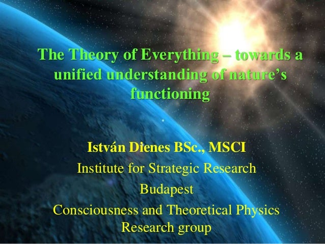 The Theory of Everything – towards a  unified understanding of nature's             functioning       István Dienes BSc., ...
