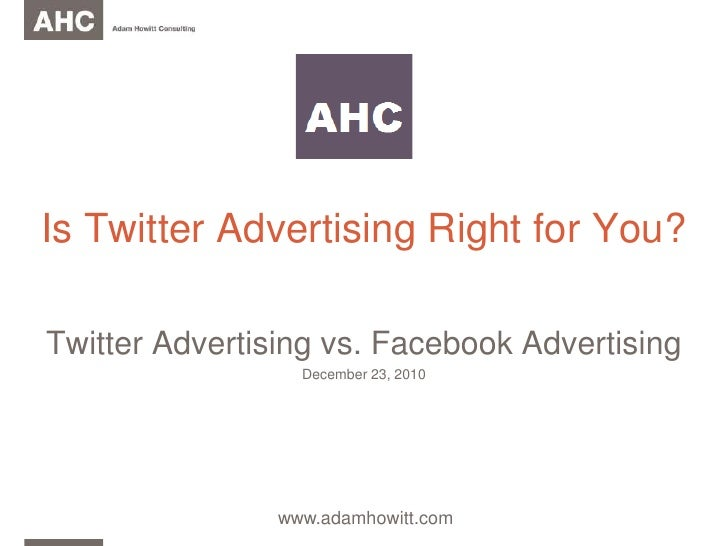 Is Twitter Advertising Right for You?<br />Twitter Advertising vs. Facebook Advertising<br />December23, 2010<br />www.ada...