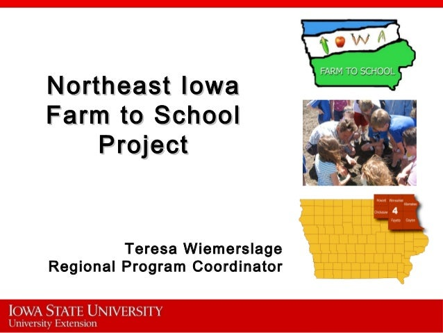 Northeast IowaNortheast Iowa Farm to SchoolFarm to School ProjectProject Teresa Wiemerslage Regional Program Coordinator
