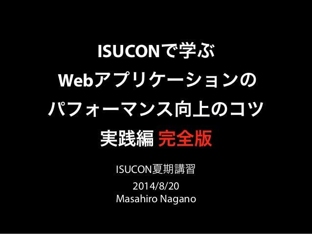 ISUCONで学ぶ  Webアプリケーションの  パフォーマンス向上のコツ  実践編 完全版  ISUCON夏期講習  2014/8/20  Masahiro Nagano