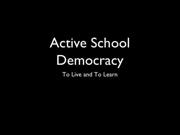 Active School Democracy <ul><li>To Live and To Lear n </li></ul>