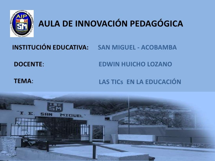AULA DE INNOVACIÓN PEDAGÓGICAINSTITUCIÓN EDUCATIVA:   SAN MIGUEL - ACOBAMBADOCENTE:                 EDWIN HUICHO LOZANOTEM...