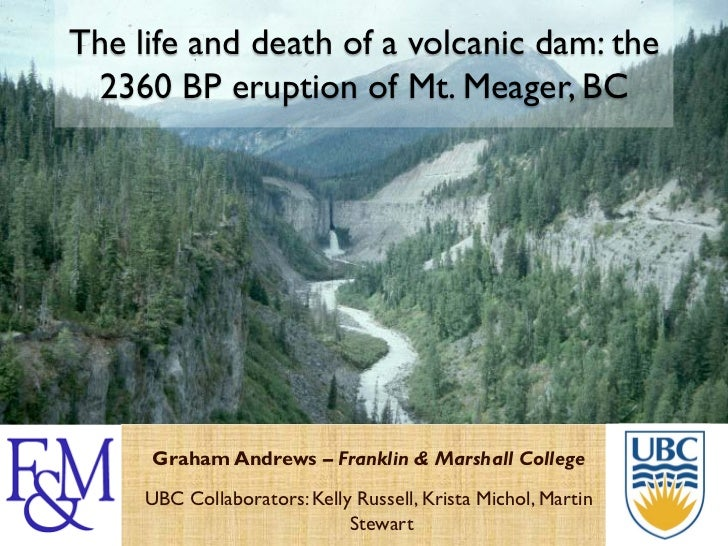 The life and death of a volcanic dam: the 2360 BP eruption of Mt. Meager, BC     Graham Andrews – Franklin & Marshall Coll...