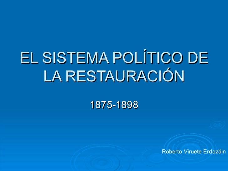 EL SISTEMA POLÍTICO DE LA RESTAURACIÓN 1875-1898 Roberto Viruete Erdozáin