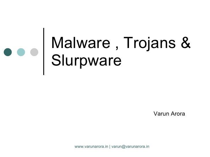 Malware , Trojans & Slurpware Varun Arora www.varunarora.in | varun@varunarora.in