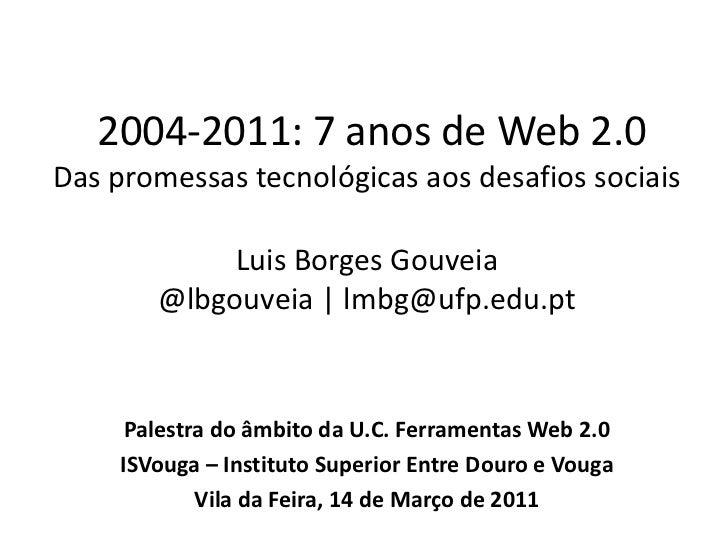 2004-2011: 7 anos de Web 2.0Das promessas tecnológicas aos desafios sociaisLuis Borges Gouveia@lbgouveia | lmbg@ufp.edu.p...