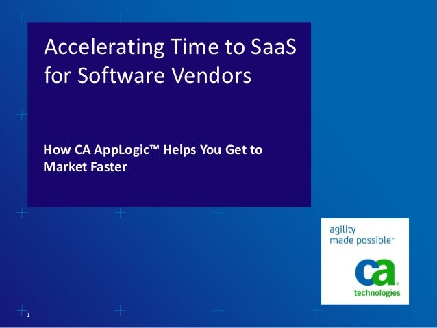 Accelerating Time to SaaS for Software Vendors How CA AppLogic™ Helps You Get to Market Faster  1