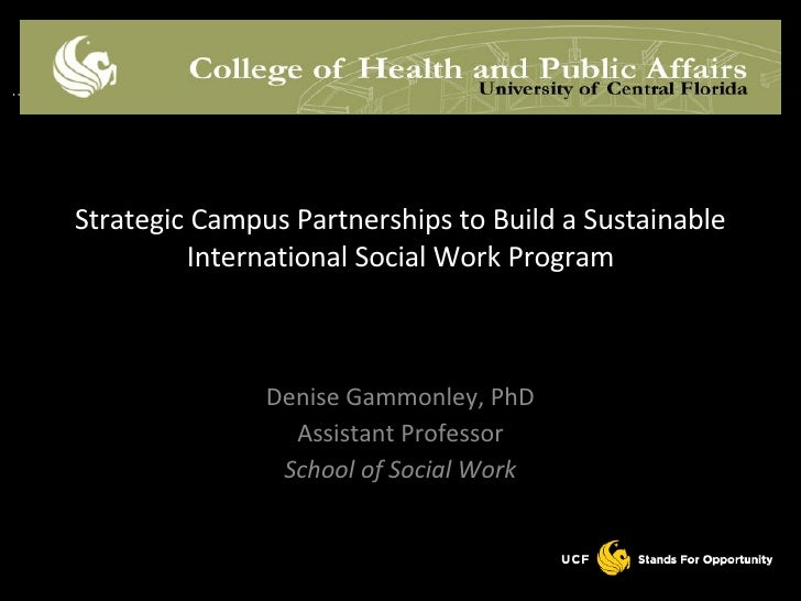 Denise Gammonley, PhD Assistant Professor School of Social Work Strategic Campus Partnerships to Build a Sustainable Inter...