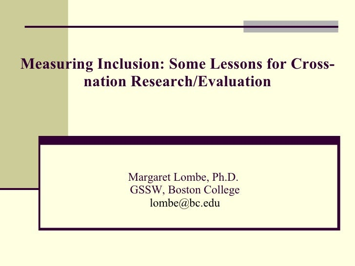 Measuring Inclusion: Some Lessons for Cross-nation Research/Evaluation Margaret Lombe, Ph.D.  GSSW, Boston College [email_...