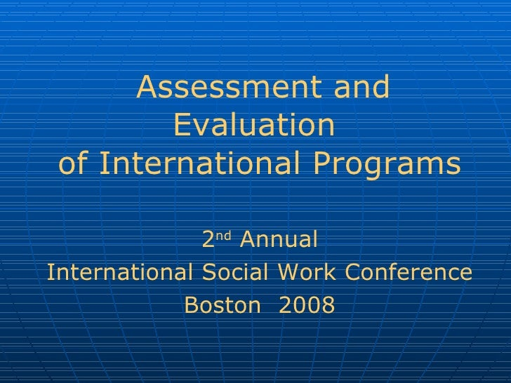 Assessment and Evaluation  of International Programs 2 nd  Annual International Social Work Conference Boston  2008