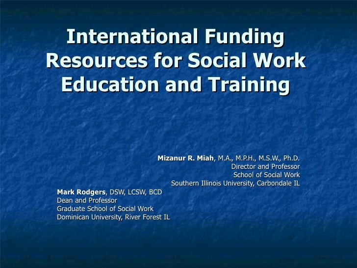International Funding Resources for Social Work Education and Training Mizanur R. Miah , M.A., M.P.H., M.S.W., Ph.D. Direc...