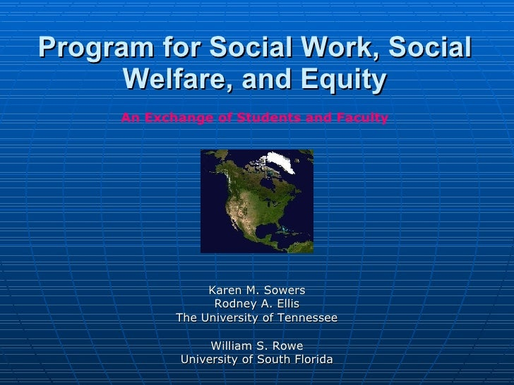 Program for Social Work, Social Welfare, and Equity Karen M. Sowers Rodney A. Ellis The University of Tennessee William S....