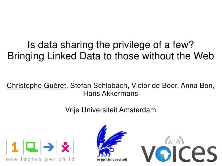 Is data sharing the privilege of a few?Bringing Linked Data to those without the WebChristophe Guéret, Stefan Schlobach, V...