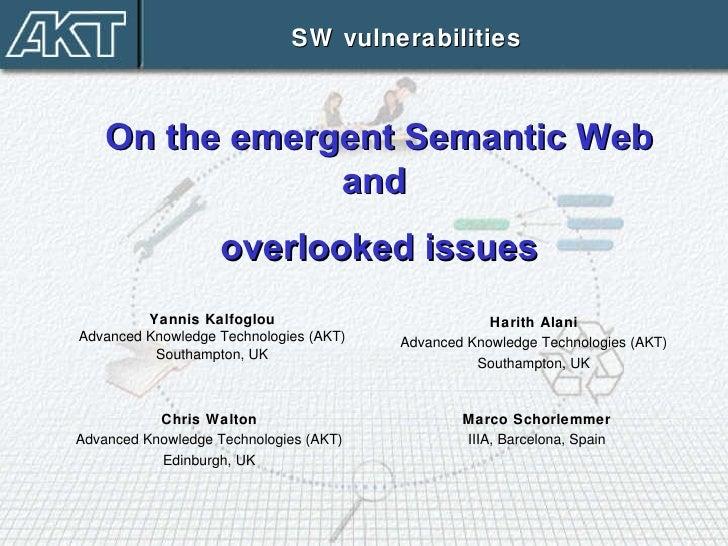 Yannis Kalfoglou Advanced Knowledge Technologies (AKT) Southampton, UK SW vulnerabilities On the emergent Semantic Web and...