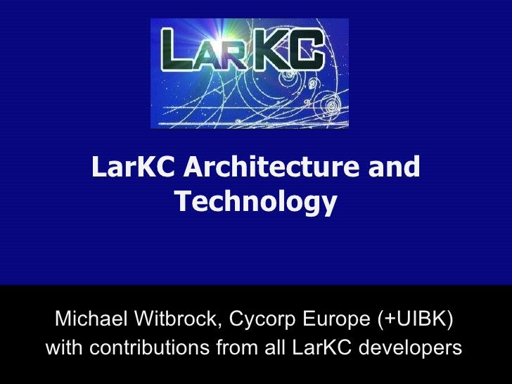 LarKC Architecture and Technology Michael Witbrock, Cycorp Europe (+UIBK) with contributions from all LarKC developers
