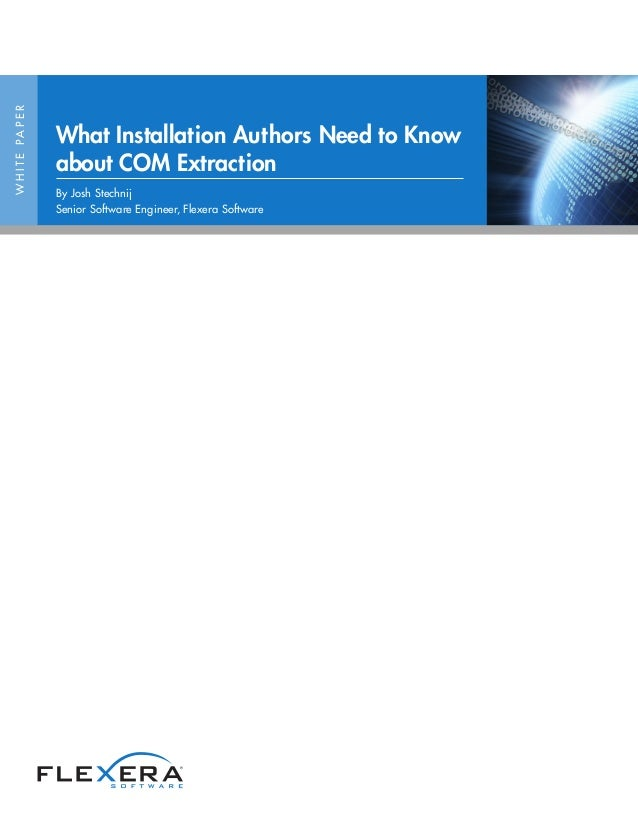 WHITEPAPER What Installation Authors Need to Know about COM Extraction By Josh Stechnij Senior Software Engineer, Flexera ...