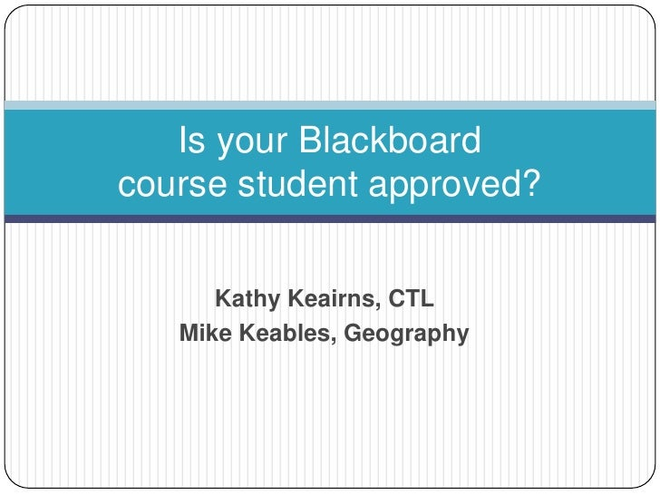 Is your Blackboard course student approved?<br />Kathy Keairns, CTL <br />Mike Keables, Geography<br />