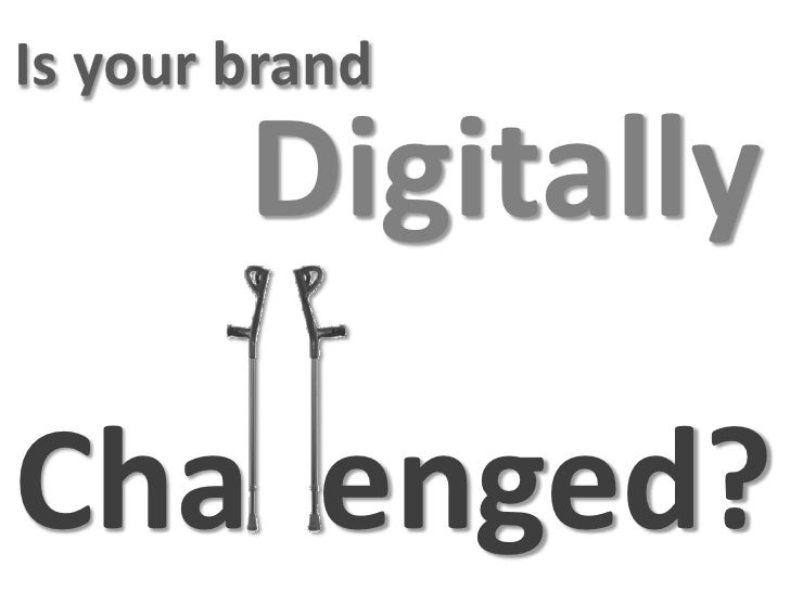 Is your brand         Digitally  Cha enged?
