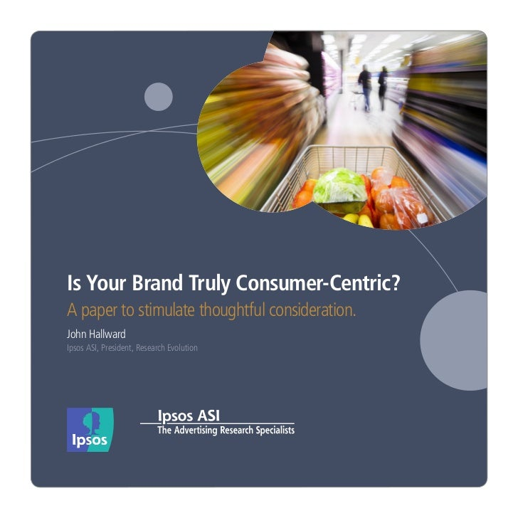 Is Your Brand Truly Consumer-Centric?A paper to stimulate thoughtful consideration.John HallwardIpsos ASI, President, Rese...