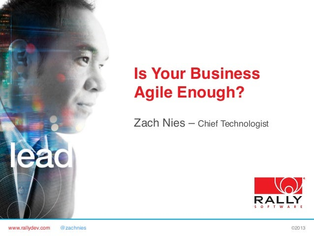 Is Your Business Agile Enough?! Zach Nies – Chief Technologist!  www.rallydev.com  @zachnies!  ©2013!