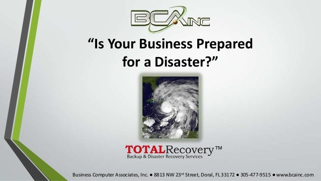 """Is Your Business Preparedfor a Disaster?""Business Computer Associates, Inc. ● 8813 NW 23rd Street, Doral, FL 33172 ● 305-..."