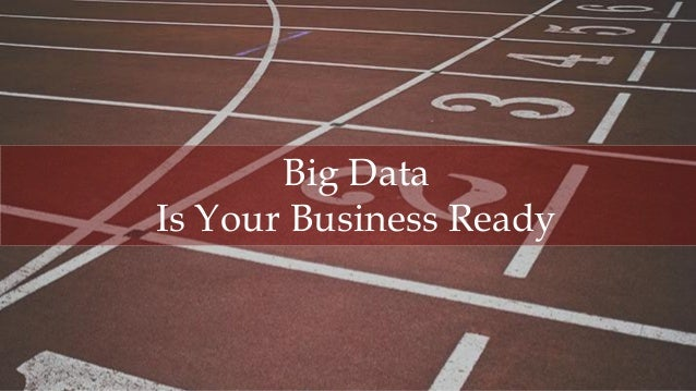 1 BigData,IsYouBusinessReady,©AllRightsReserved Big Data Is Your Business Ready